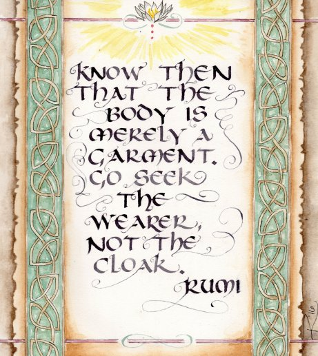 """Know then that the body is merely a garment. Go seek the wearer, not the cloak."" --Rumi"