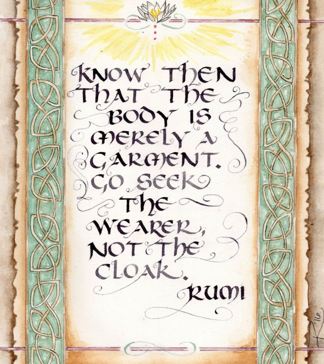 """""""Know then that the body is merely a garment. Go seek the wearer, not the cloak."""" --Rumi"""